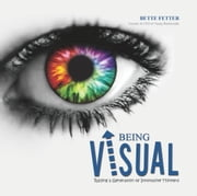 Being Visual - Raising a Generation of Innovative Thinkers ebook by Bette Fetter