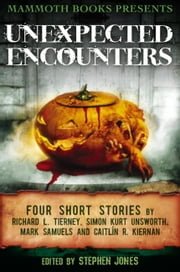 Mammoth Books presents Unexpected Encounters - Four Stories by Richard L. Tierney, Simon Kurt Unsworth, Mark Samuels and Caitlín R. Kiernan ebook by Richard L. Tierney,Mark Samuels,Caitlín R. Kiernan