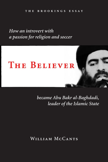 The Believer - How an Introvert with a Passion for Religion and Soccer Became Abu Bakr al-Baghdadi, Leader of the Islamic State ebook by William McCants