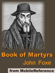 Book Of Martyrs: A History Of The Lives, Sufferings, And Triumphant Deaths Of The Primitive Protestant Martyrs (Mobi Classics) ebook by John Foxe