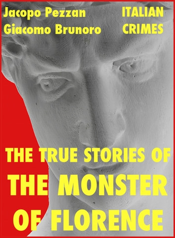The True Stories Of The Monster Of Florence ebook by Jacopo Pezzan,Giacomo Brunoro