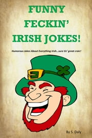 Funny Feckin' Irish Jokes: Humorous Jokes About Everything Irish...sure tis great craic! ebook by S Daly
