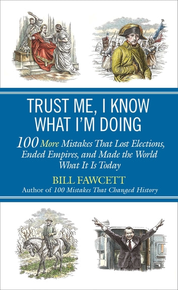 Trust Me, I Know What I'm Doing - 100 More Mistakes That Lost Elections, Ended Empires, and Made the World What It Is Today ebook by Bill Fawcett