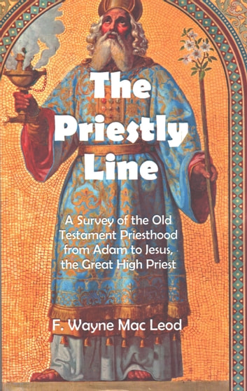 The Priestly Line - A Survey of the Old Testament Priesthood from Adam to Jesus, the Great High Priest ebook by F. Wayne Mac Leod