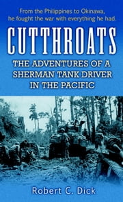 Cutthroats - The Adventures of a Sherman Tank Driver in the Pacific ebook by Robert Dick