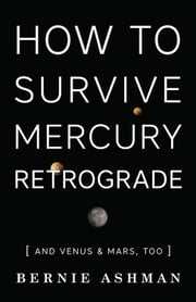 How to Survive Mercury Retrograde - And Venus & Mars, Too ebook by Bernie Ashman