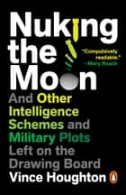 Nuking the Moon - And Other Intelligence Schemes and Military Plots Left on the Drawing Board ebook by Vince Houghton