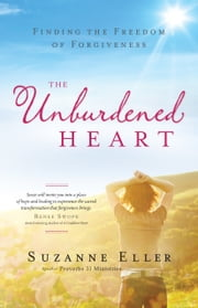The Unburdened Heart - Finding the Freedom of Forgiveness ebook by Suzanne Eller,Renee Swope