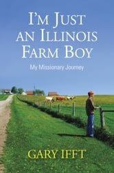 I'm Just an Illinois Farm Boy - My Missionary Journey ebook by Gary Ifft