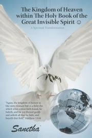 The Kingdom of Heaven within The Holy Book of the Great Invisible Spirit ☺ - A Spiritual Transformation ebook by Sanetha