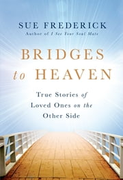 Bridges to Heaven - True Stories of Loved Ones on the Other Side ebook by Sue Frederick