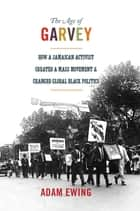 The Age of Garvey - How a Jamaican Activist Created a Mass Movement and Changed Global Black Politics ebook by Adam Ewing