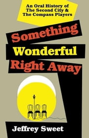 Something Wonderful Right Away: An Oral History of the Second City & the Compass Players ebook by Sweet, Jeffre