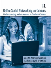 Online Social Networking on Campus - Understanding What Matters in Student Culture ebook by Ana M. Martínez-Alemán,Katherine Lynk Wartman