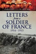 Letters from a Soldier of France 1914-1915 - Wartime Letters from France ebook by Arthur Clutton-Brock, André Chevrillon