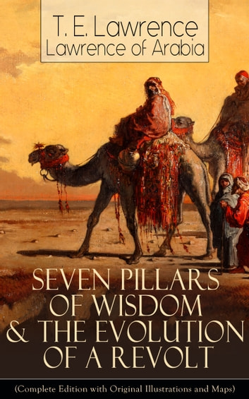 Seven Pillars of Wisdom & The Evolution of a Revolt (Complete Edition with Original Illustrations and Maps) - Lawrence of Arabia's Account and Memoirs of the Arab Revolt and Guerrilla Warfare during World War One eBook by T. E. Lawrence,Lawrence of Arabia