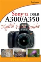 Sony Alpha DSLR-A300 / A350 Digital Field Guide ebook by Tom Bonner