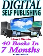 Digital Self Publishing How I Wrote 40 Books In 7 Months ebook by Louis Asare
