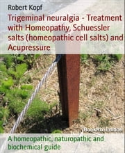 Trigeminal neuralgia - Treatment with Homeopathy, Schuessler salts (homeopathic cell salts) and Acupressure - A homeopathic, naturopathic and biochemical guide ebook by Robert Kopf