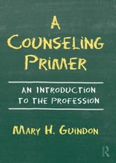 A Counseling Primer - An Introduction to the Profession ebook by Mary H. Guindon
