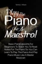 Play The Piano Like A Maestro! - Basic Piano Lessons For Beginners To Teach You To Read Notes For The Piano So You Can Learn To Play The Piano And Play Piano Music Like A Master Musician ebook by Tommy I. Wilson