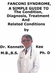 Fanconi Syndrome, A Simple Guide To The Condition, Diagnosis, Treatment And Related Conditions ebook by Kenneth Kee