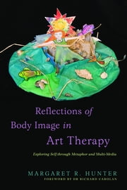 Reflections of Body Image in Art Therapy - Exploring Self through Metaphor and Multi-Media ebook by Margaret R Hunter,Richard Carolan