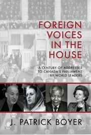 Foreign Voices in the House - A Century of Addresses to Canada's Parliament by World Leaders ebook by J. Patrick Boyer