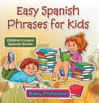 Easy Spanish Phrases for Kids | Children's Learn Spanish Books ebook by Baby Professor