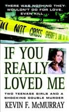 If You Really Loved Me - Two Teenage Girls and a Shocking Double Murder ebook by Kevin F. McMurray