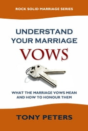 UNDERSTAND YOUR MARRIAGE VOWS - What the Marriage Vows Mean and How to Honour Them ebook by Tony Peters