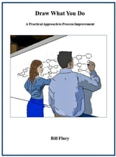 Draw What You Do: A Practical Approach to Process Improvement ebook by Bill Flury
