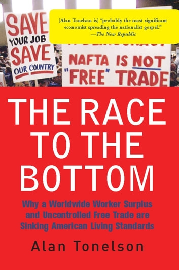 The Race To The Bottom - Why A Worldwide Worker Surplus And Uncontrolled Free Trade Are Sinking American Living Standards eBook by Alan Tonelson