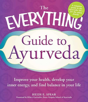 The Everything Guide to Ayurveda - Improve your health, develop your inner energy, and find balance in your life ebook by Heidi E Spear