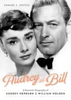 Audrey and Bill - A Romantic Biography of Audrey Hepburn and William Holden ebook by Edward Z. Epstein