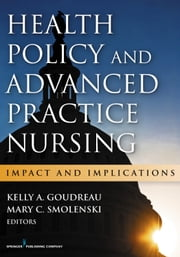 Health Policy and Advanced Practice Nursing - Impact and Implications ebook by Kelly A. Goudreau, PhD, RN, ACNS-BC, FAAN,Mary Smolenski, EdD, MS, FNP, FAANP, CAE