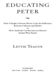 Educating Peter - How I Taught a Famous Movie Critic the Difference Between Cabernet and Merlot or How Anybody Can Become an (Almost) Instant Wine Expert ebook by Lettie Teague