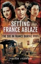 Setting France Ablaze - The SOE in France During WWII ebook by Peter Jacobs