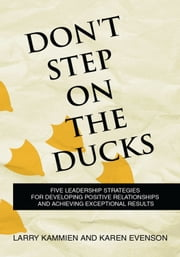 Don't Step on the Ducks - Five Leadership Strategies for Developing Positive Relationships and Achieving Exceptional Results ebook by Larry Kammien; Karen Evenson