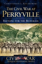 The Civil War at Perryville - Battling for the Bluegrass ebook by Christopher L. Kolakowski