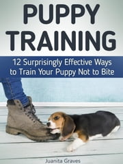 Puppy Training: 12 Surprisingly Effective Ways to Train Your Puppy Not to Bite ebook by Juanita Graves
