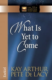 What Is Yet to Come - Ezekiel ebook by Kay Arthur,Pete De Lacy