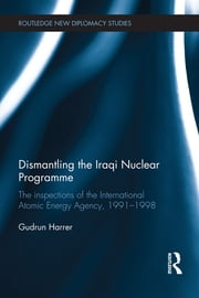 Dismantling the Iraqi Nuclear Programme - The Inspections of the International Atomic Energy Agency, 1991–1998 ebook by Gudrun Harrer