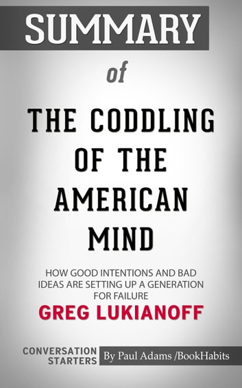 Summary of The Coddling of the American Mind: How Good Intentions and Bad Ideas Are Setting Up a Generation for Failure 電子書 by Paul Adams