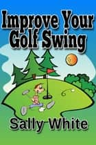 Improve Your Golf Swing ebook by Sally White