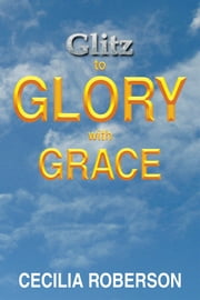 Glitz to Glory with Grace ebook by Cecilia Roberson