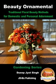 Beauty Ornamental: Traditional Floral Beauty Methods for Domestic and Personal Adornment ebook by Dueep Jyot Singh