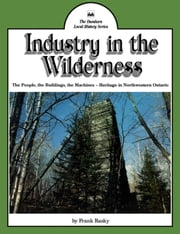 Industry in the Wilderness - The People, the Buildings, the Machines — Heritage in Northwestern Ontario ebook by Frank Rasky