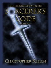 Sorcerer's Code - The Elements of Sorcery: Lesson I ebook by Christopher Kellen