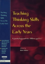 Teaching Thinking Skills Across the Early Years - A Practical Approach for Children Aged 4 - 7 ebook by